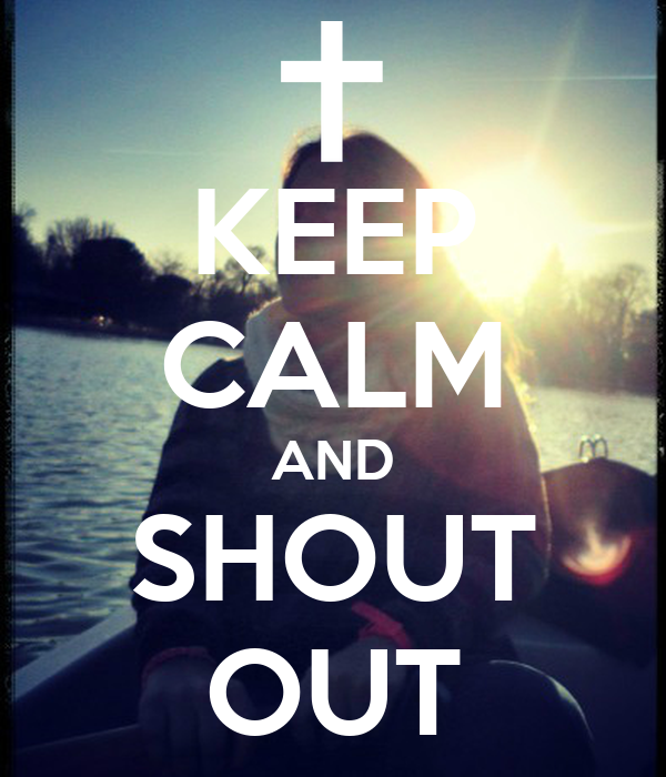 KEEP CALM AND SHOUT OUT