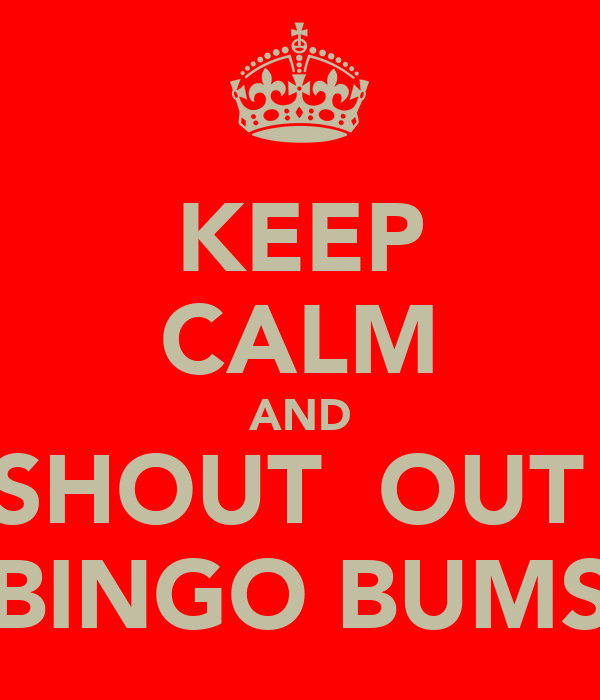 KEEP CALM AND SHOUT  OUT  BINGO BUMS