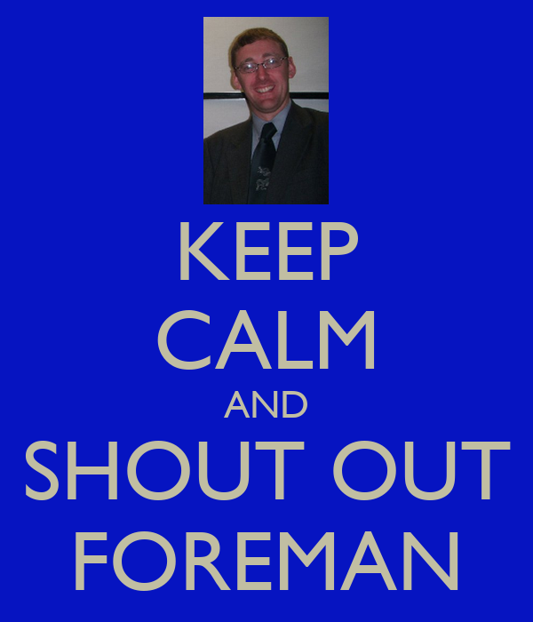 KEEP CALM AND SHOUT OUT FOREMAN