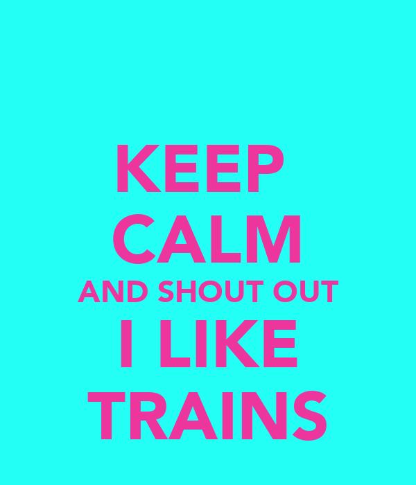 KEEP  CALM AND SHOUT OUT I LIKE TRAINS
