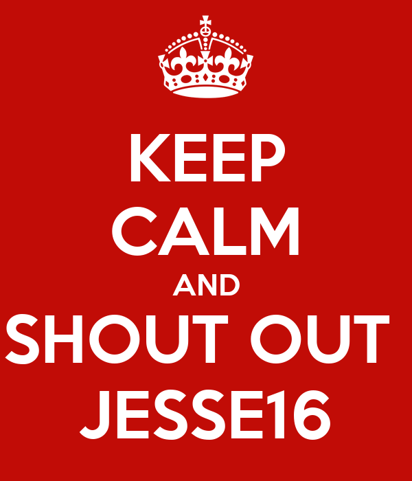 KEEP CALM AND SHOUT OUT  JESSE16