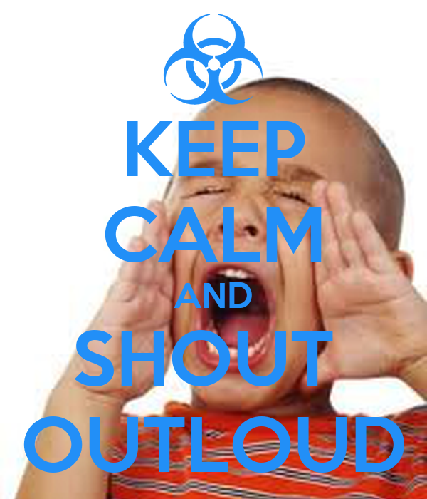 KEEP CALM AND SHOUT  OUTLOUD