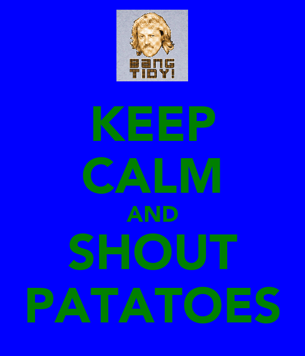 KEEP CALM AND SHOUT PATATOES