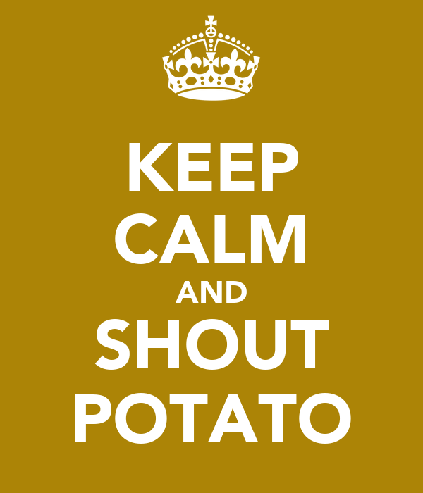 KEEP CALM AND SHOUT POTATO