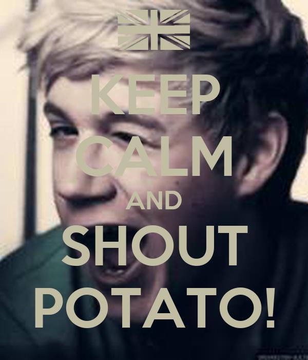 KEEP CALM AND SHOUT POTATO!