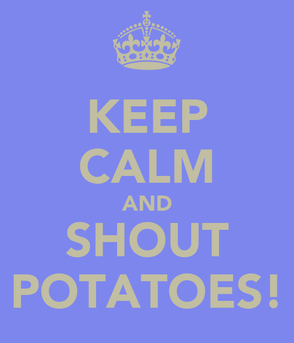 KEEP CALM AND SHOUT POTATOES!