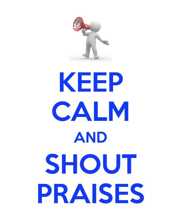 KEEP CALM AND SHOUT PRAISES