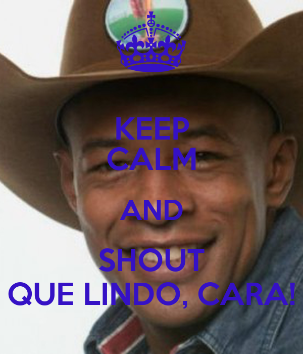 KEEP CALM AND SHOUT QUE LINDO, CARA!