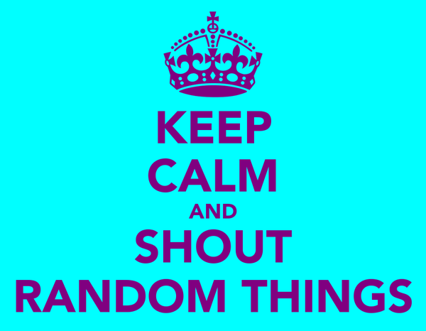 KEEP CALM AND SHOUT RANDOM THINGS