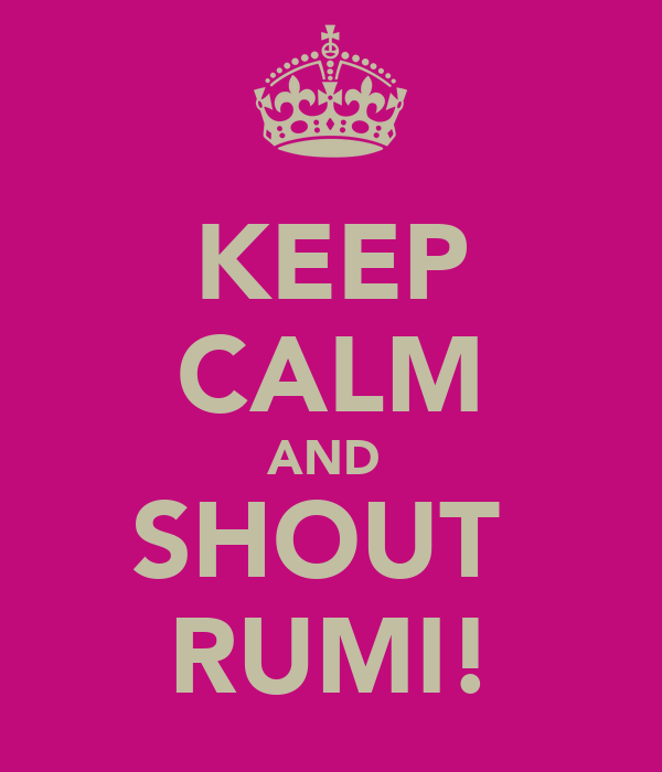 KEEP CALM AND  SHOUT  RUMI!