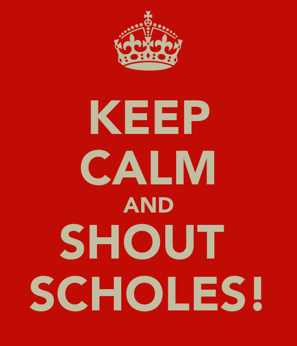 KEEP CALM AND SHOUT  SCHOLES!