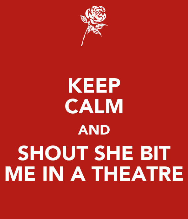KEEP CALM AND SHOUT SHE BIT ME IN A THEATRE