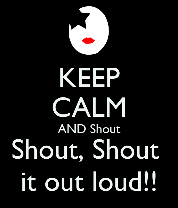 KEEP CALM AND Shout Shout, Shout  it out loud!!