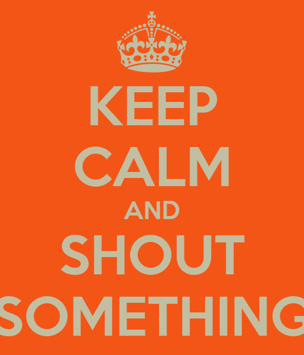 KEEP CALM AND SHOUT SOMETHING