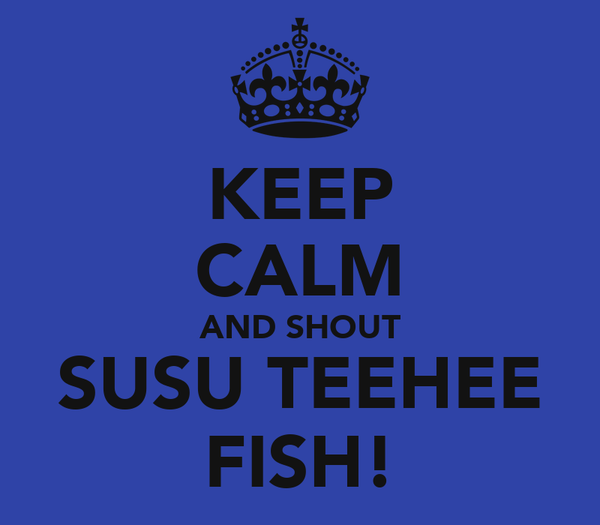 KEEP CALM AND SHOUT SUSU TEEHEE FISH!