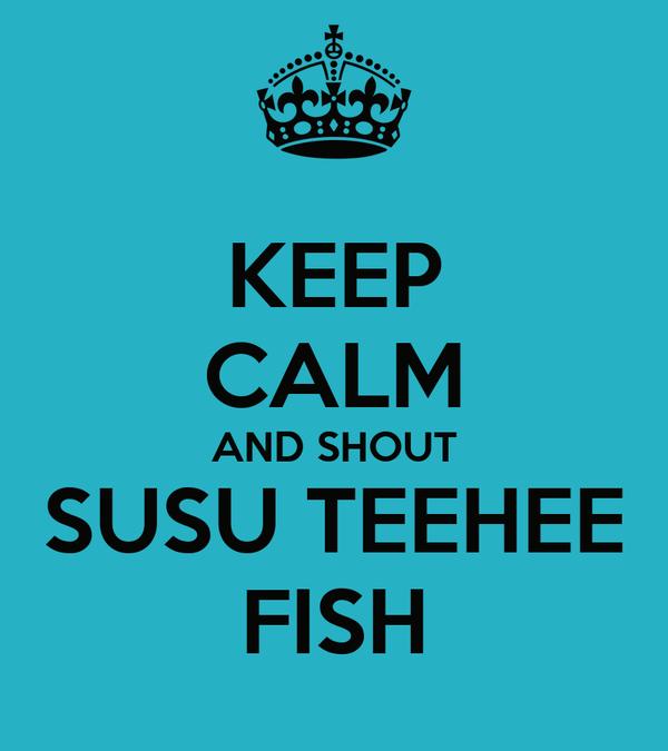 KEEP CALM AND SHOUT SUSU TEEHEE FISH