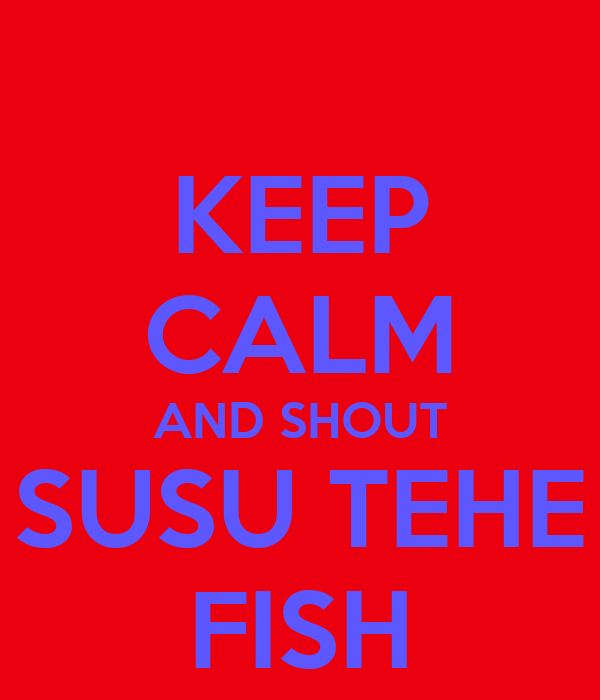 KEEP CALM AND SHOUT SUSU TEHE FISH