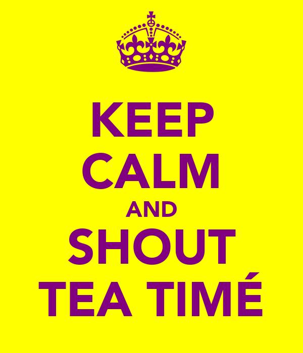 KEEP CALM AND SHOUT TEA TIMÉ