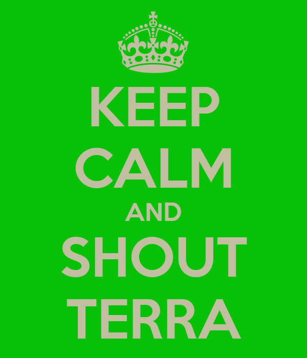 KEEP CALM AND SHOUT TERRA