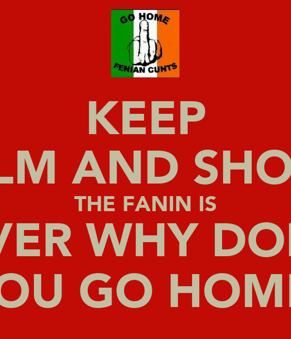 KEEP CALM AND SHOUT  THE FANIN IS OVER WHY DONT YOU GO HOME
