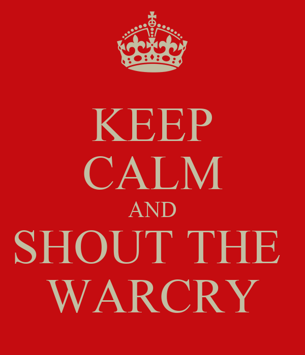 KEEP CALM AND SHOUT THE  WARCRY
