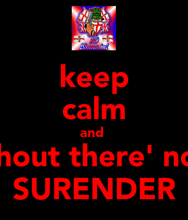 keep calm and  shout there' no  SURENDER