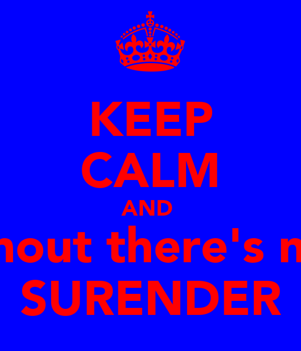 KEEP CALM AND  shout there's no SURENDER