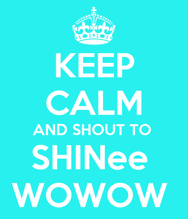 KEEP CALM AND SHOUT TO  SHINee  WOWOW