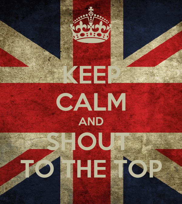 KEEP CALM AND SHOUT  TO THE TOP