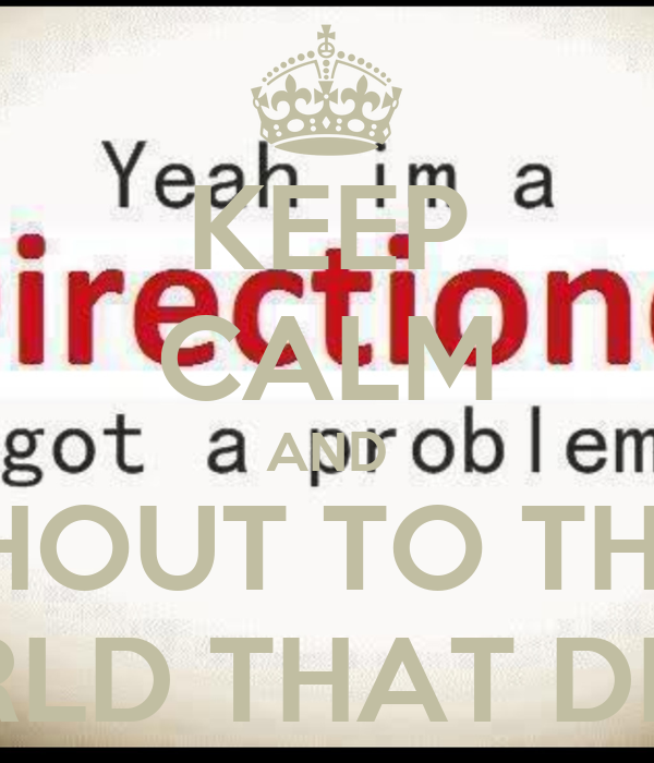 KEEP CALM AND SHOUT TO THE  WHOLE WORLD THAT DIRECTIONER
