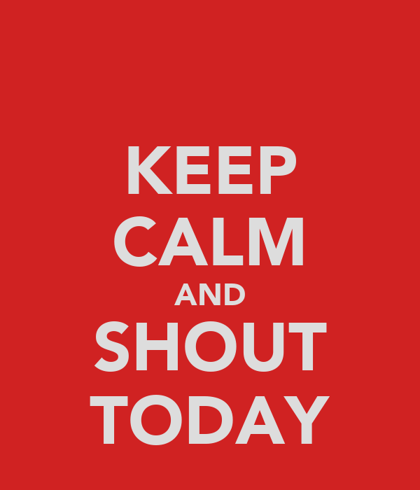 KEEP CALM AND SHOUT TODAY