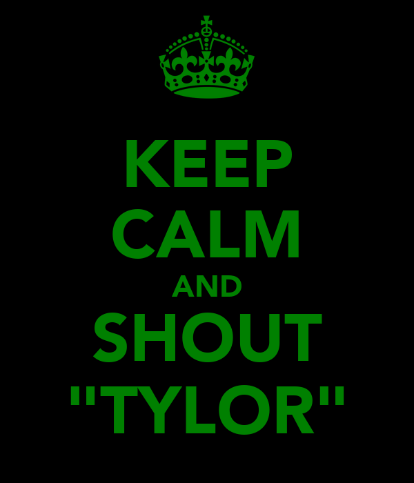 "KEEP CALM AND SHOUT ""TYLOR"""