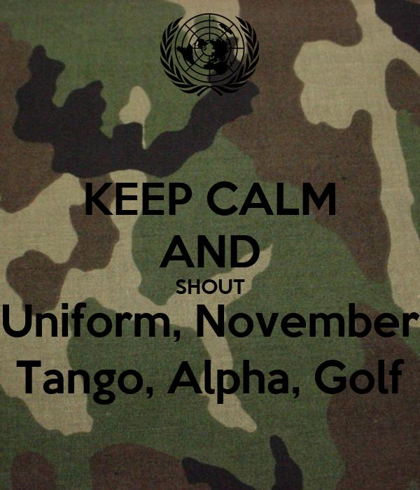 KEEP CALM AND SHOUT Uniform, November Tango, Alpha, Golf
