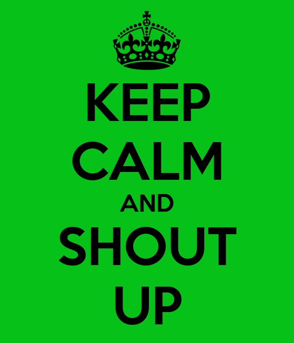 KEEP CALM AND SHOUT UP