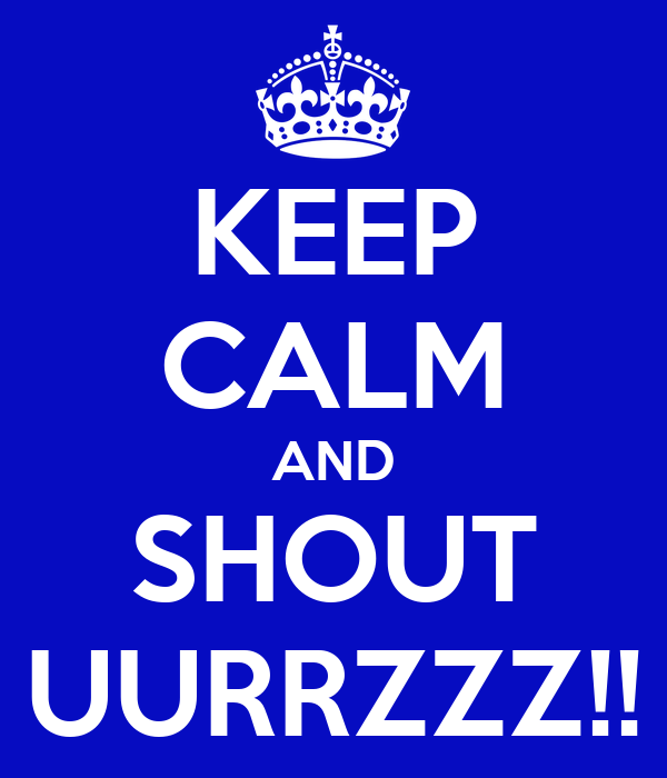 KEEP CALM AND SHOUT UURRZZZ!!