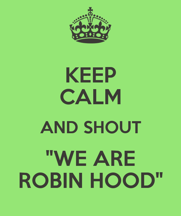 "KEEP CALM AND SHOUT ""WE ARE ROBIN HOOD"""