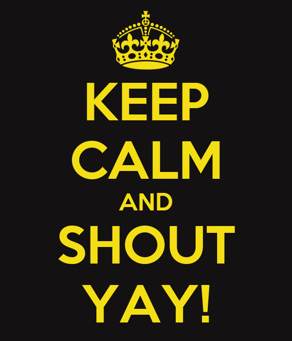 KEEP CALM AND SHOUT YAY!