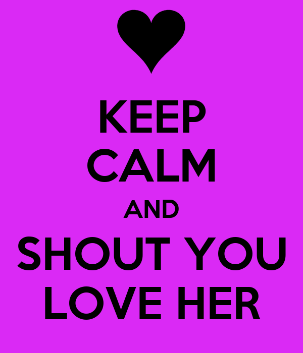 KEEP CALM AND SHOUT YOU LOVE HER