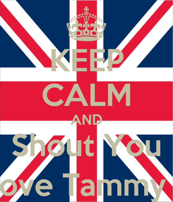 KEEP CALM AND Shout You Love Tammy ;)