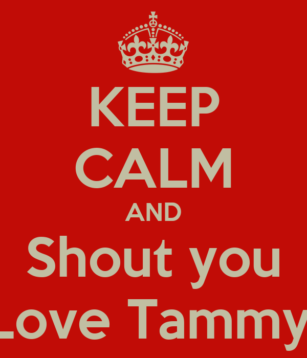 KEEP CALM AND Shout you Love Tammy!
