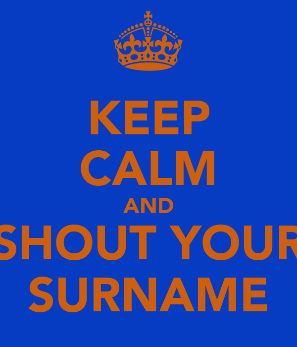 KEEP CALM AND SHOUT YOUR SURNAME