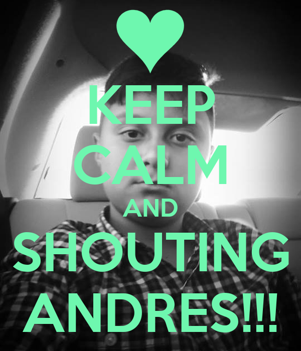 KEEP CALM AND SHOUTING ANDRES!!!