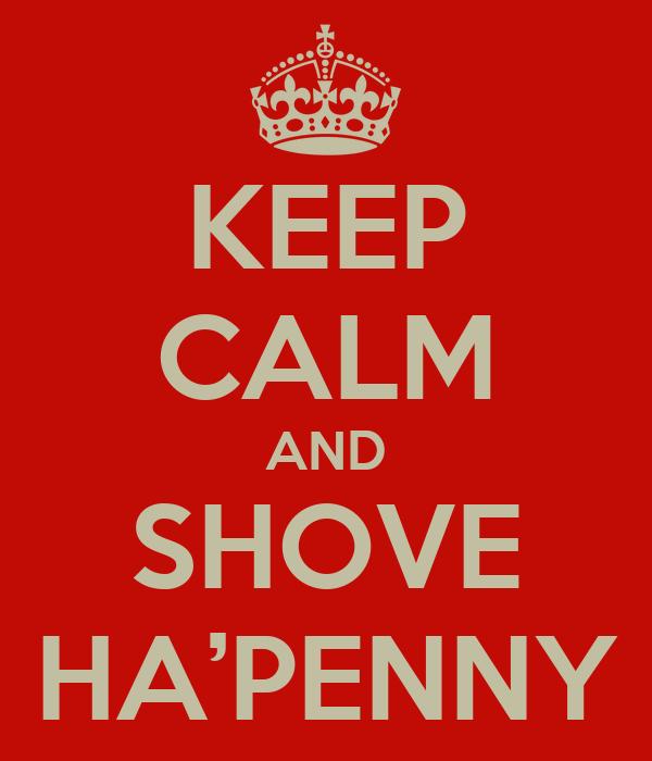KEEP CALM AND SHOVE HA'PENNY