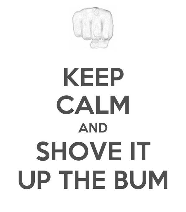 KEEP CALM AND SHOVE IT UP THE BUM
