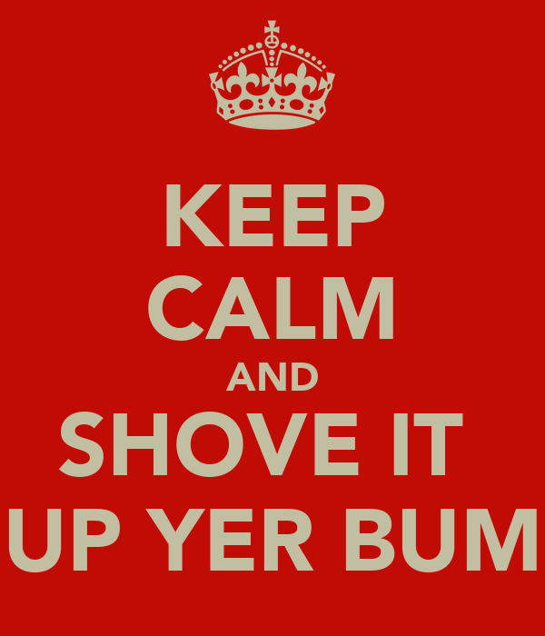 KEEP CALM AND SHOVE IT  UP YER BUM