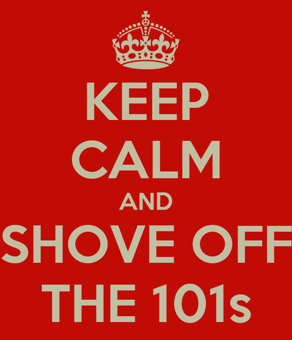 KEEP CALM AND SHOVE OFF THE 101s