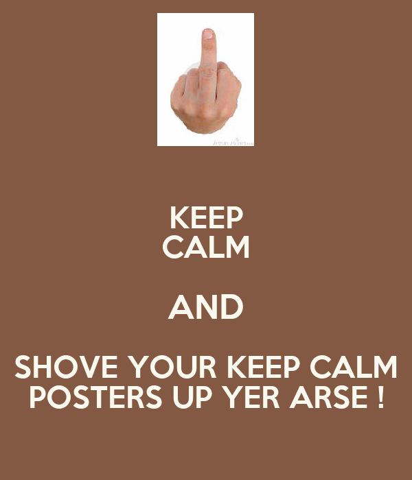 KEEP CALM AND SHOVE YOUR KEEP CALM POSTERS UP YER ARSE !