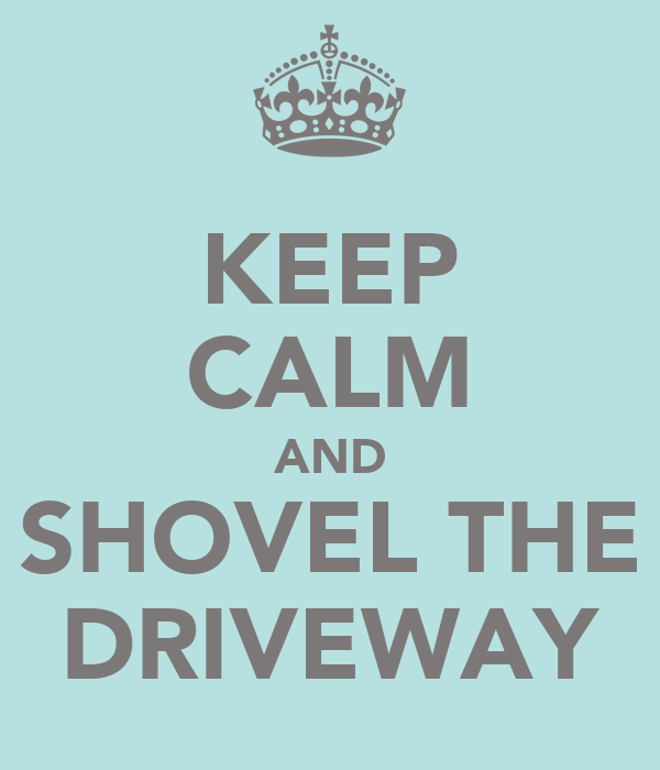 KEEP CALM AND SHOVEL THE DRIVEWAY