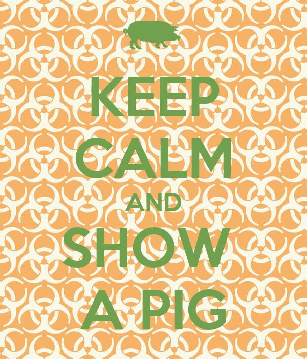 KEEP CALM AND SHOW  A PIG