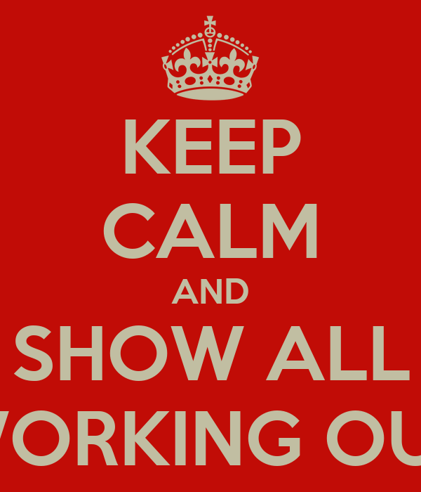 KEEP CALM AND SHOW ALL WORKING OUT